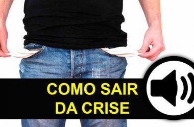 COMO SAIR DA CRISE ANTES QUE SEJA MUITO TARDE [ÁUDIO COM 5 DICAS]